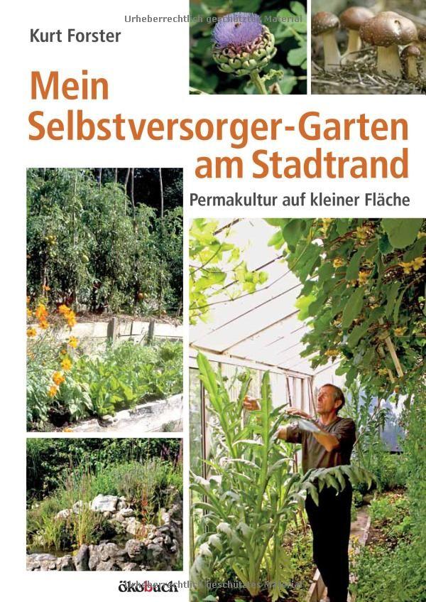 Mein Selbstversorger Garten Am Stadtrand Permakultur Auf Kleiner Flache Amazon De Kurt Forster Bucher Selbstversorger Garten Garten Garten Bepflanzen