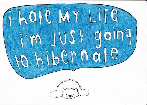 I hate my life.  I'm just going to hibernate.