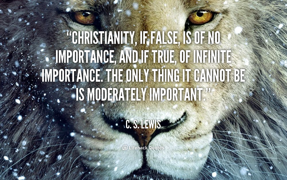 Christianity, if false, is of no importance, and if true, of infinite importance. The only thing it cannot be is moderately important. - C. S. Lewis at Lifehack QuotesC. S. Lewis at http://quotes.lifehack.org/by-author/c-s-lewis/