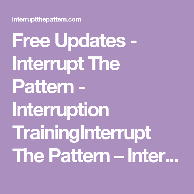 Free Updates - Interrupt The Pattern - Interruption TrainingInterrupt The Pattern – Interruption Training