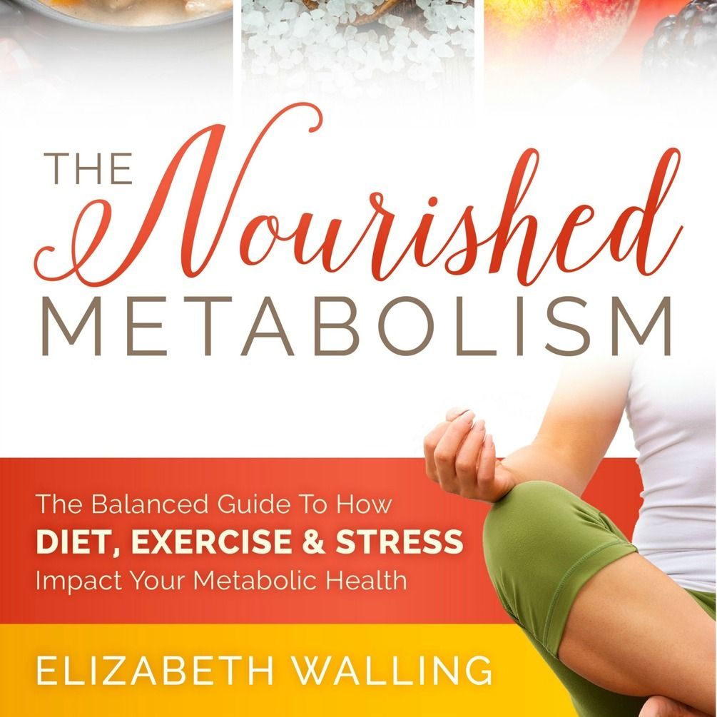 The Nourished Metabolism: The Balanced Guide to How Diet, Exercise and Stress Impact Your Metabolism