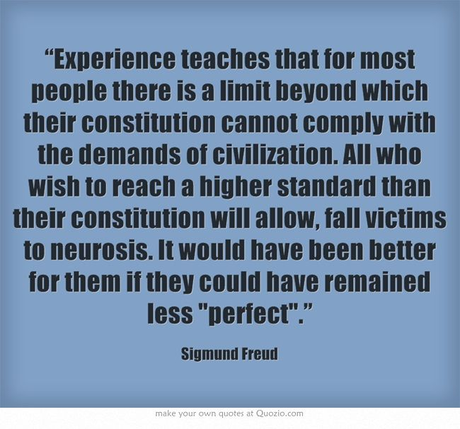 """Experience teaches that for most people there is a limit beyond which their constitution cannot comply with the demands of civilization. All who wish to reach a higher standard than their constitution will allow, fall victims to neurosis. It would have been better for them if they could have remained less perfect."""