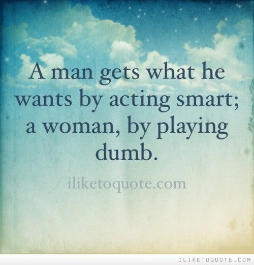What A Woman Wants From A Man Quotes: A Man Gets What He Wants By Acting Smart; A Woman, By