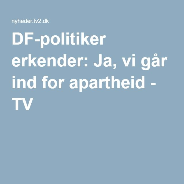 DF-politiker erkender: Ja, vi går ind for apartheid - TV 2