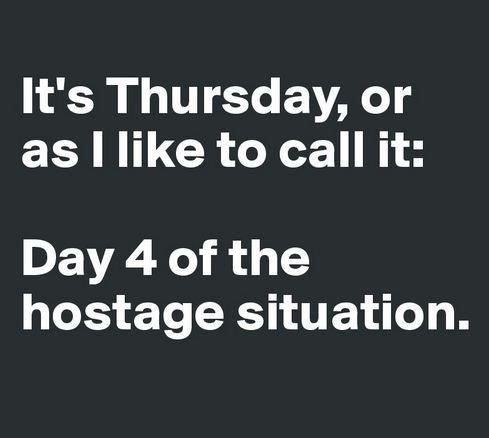 It S Thursday Or As I Like To Call It Day 4 Of The Hostage Situation Laugh Of The Day Sarcasm Humor Like Me