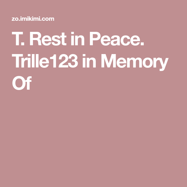 T. Rest in Peace. Trille123 in Memory Of