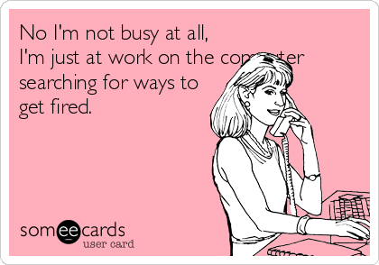 No I'm not busy at all, I'm just at work on the computer searching for ways to get fired.