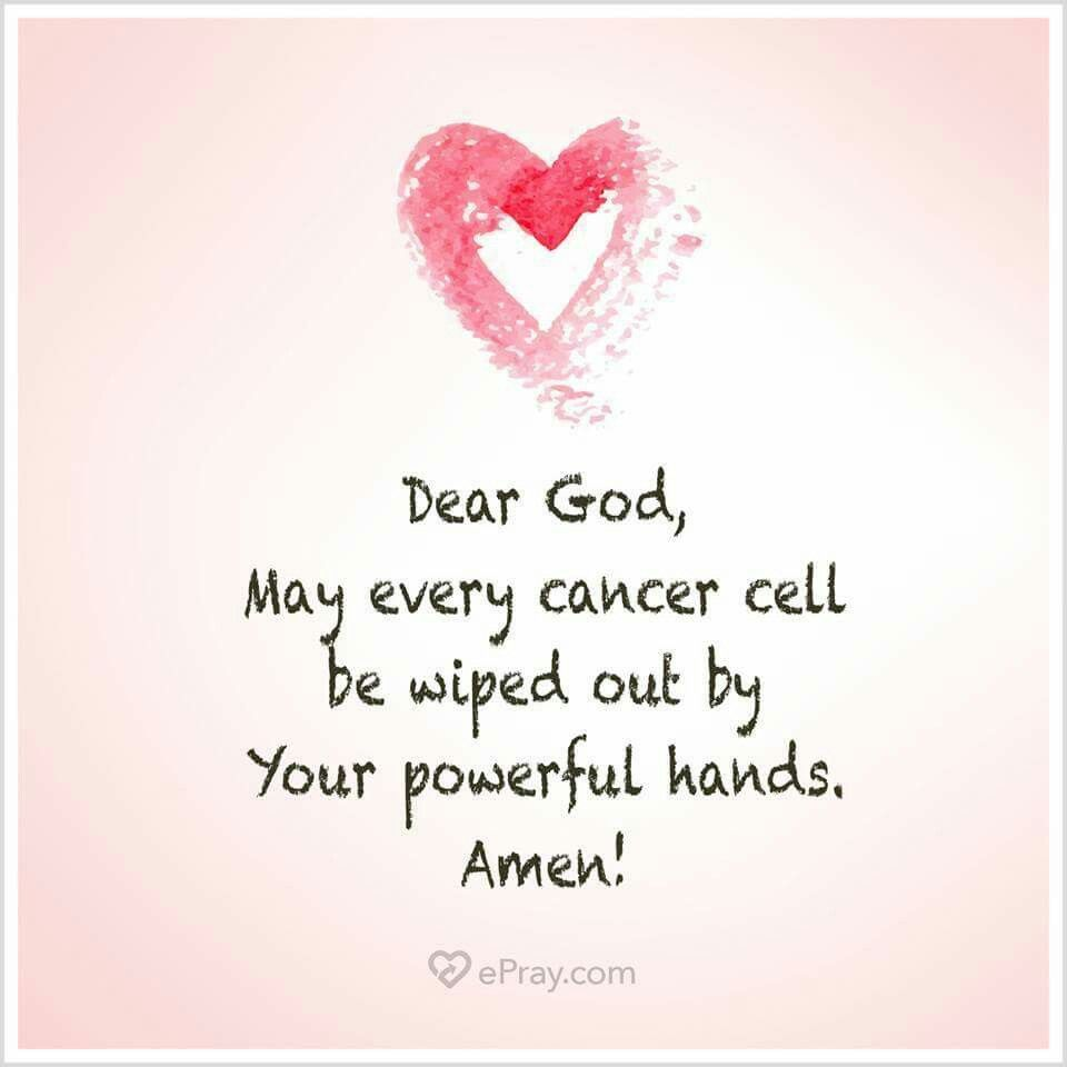Dear God, May every cancer cell be wiped out by Your power hands ...