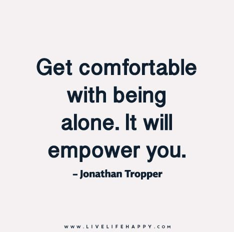 Get Comfortable With Being Alone It Will Empower You Love Life Quotes Life Quotes To Live By Life Quotes