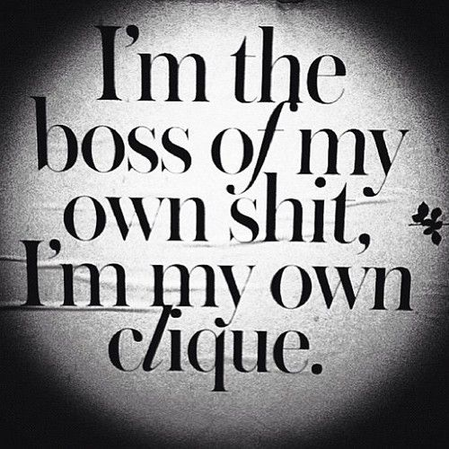 Im The Boss Of My Own Shit Im My Own Clique Thats So Me Quotes