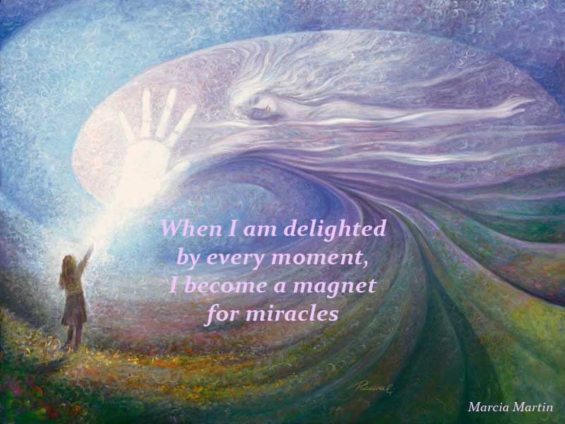 When I am delighted by every moment, I become a magnet for miracles.