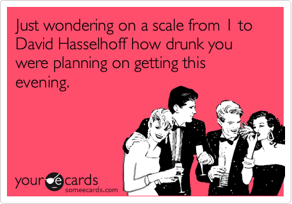 Hasselhoff scale of drinking.