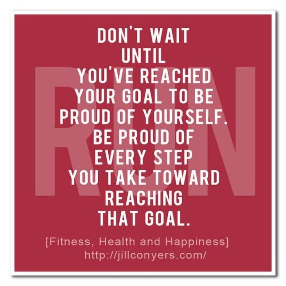 Incredible reminder... Don't wait until you've reached your goal to be proud of yourself. Be proud of every step you take toward reaching that goal.