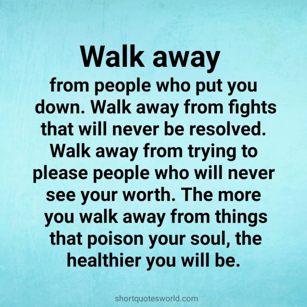 Walk Away From People Who Put You Down Walk Away Quotes Mean People Quotes Walking Away