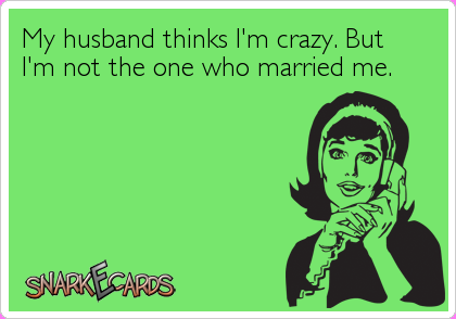 My husband thinks I'm crazy. But I'm not the one who married me.