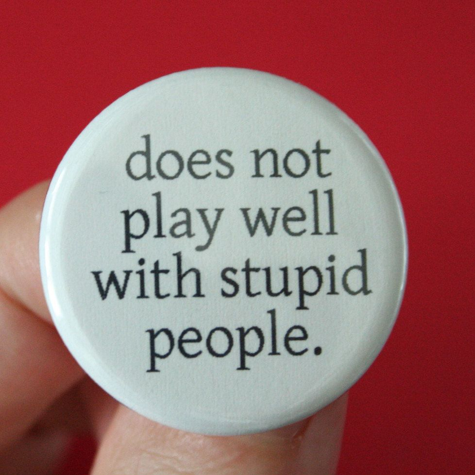 Does Not Play Well With Stupid People 1 25 Inch Button Your Etsy Stupid People Stupid Funny Signs