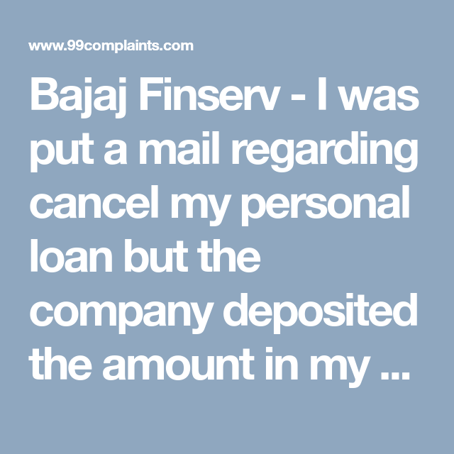 Bajaj Finserv I Was Put A Mail Regarding Cancel My Personal Loan But The Company Deposited The Amount In My Personal Loans Customer Complaints Customer Care