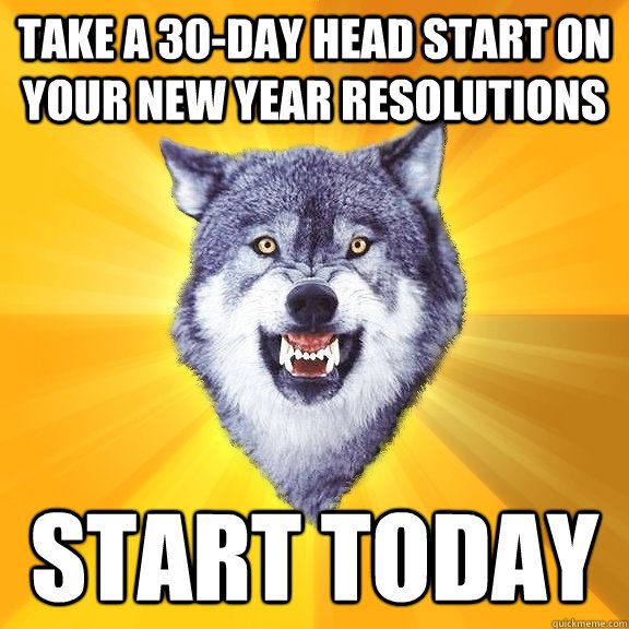 New Years Resolution? Nah, Start Today