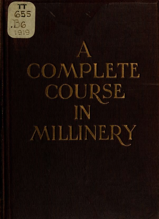 A complete course in millinery; twenty-four practical lessons detailing the processes for mastering the art of millinery; a text book for teachers of millinery. A guide for the millinery workroom (1919)