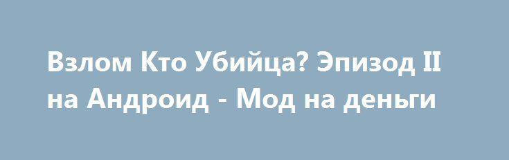 Взлом Кто Убийца? Эпизод II на Андроид - Мод на деньги http://touch-android.ru/2324-vzlom-kto-ubiyca-epizod-ii-na-android-mod-na-dengi.html