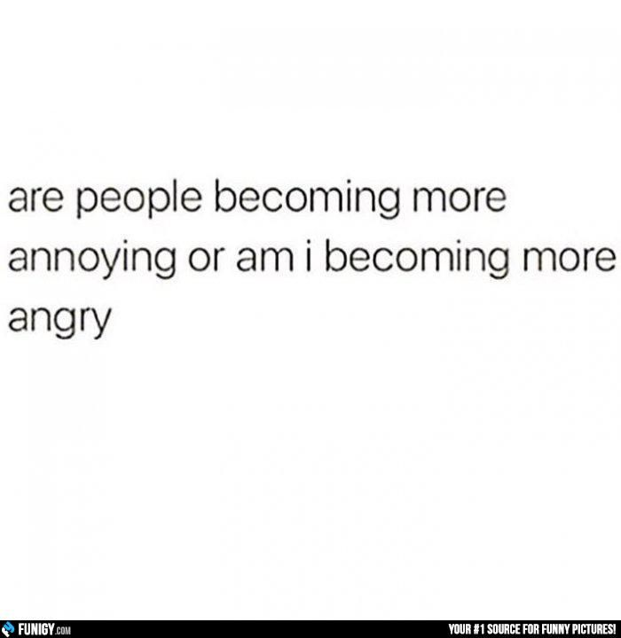 Are People Becoming More Annoying Or Am I Becoming More Angry Funny People Pictures Angry Annoying Funny Questions Funny Quotes Funny