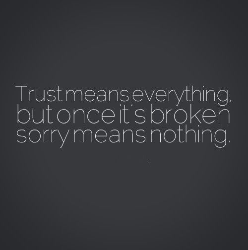 Quotes About Saying Sorry And Not Meaning It: Trust Means Everything, But Once It's Broken Sorry Means