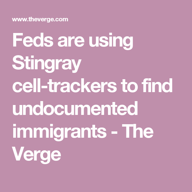 Feds are using Stingray cell-trackers to find undocumented immigrants - The Verge
