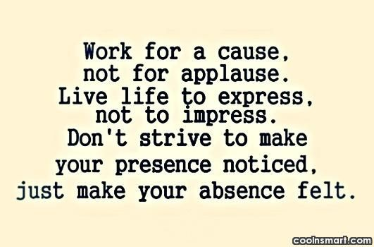 Work For A Cause Not For Applause Quote: Work For A Cause, Not Applause. Live Life To Express Not