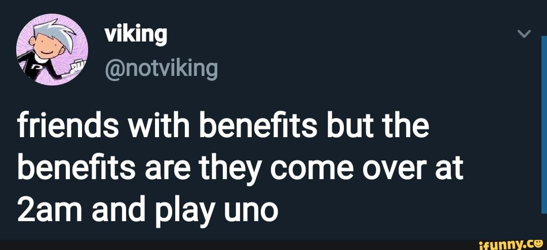 Friends With Bene???ts But The Bene???ts Are They Come Over At 2am And Play Uno Ifunny Tumblr Funny Funny Quotes Relatable
