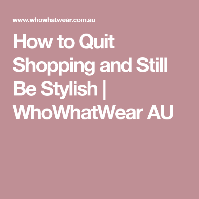 How to Quit Shopping and Still Be Stylish | WhoWhatWear AU
