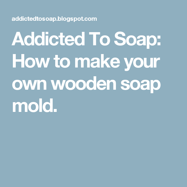Addicted To Soap: How to make your own wooden soap mold.