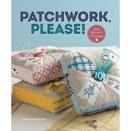 Patchwork, Please!: Colorful Zakka Projects to Stitch and Give: by @Ayumi Takahashi   (April 2013)  I already know it's going to be fantastic!