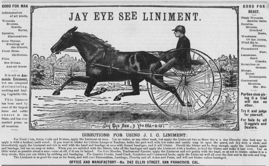 This is an ad for Jay Eye See Liniment from the SF Call in1885. This was manufactured at 242 Ellis Street in San Francisco. It looks as though what this stuff didn't cure much of anything..