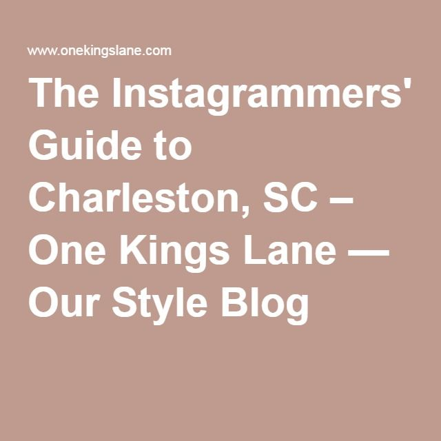 The Instagrammers' Guide to Charleston, SC – One Kings Lane — Our Style Blog