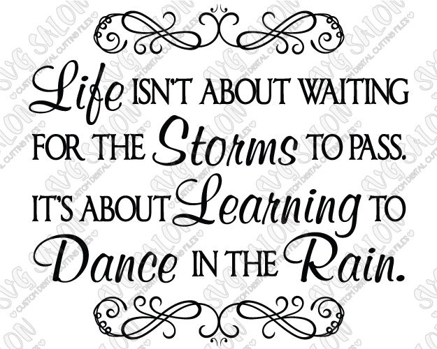Life Isn T About Waiting For The Storms To Pass It S About Learning To Dance In The Rain Cutting