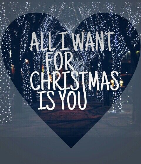 All I want for Christmas is you.