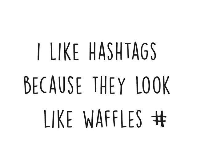I Like Hashtags Because They Look Like Waffles Quirky Quotes Hashtags Funny Food Quotes Funny