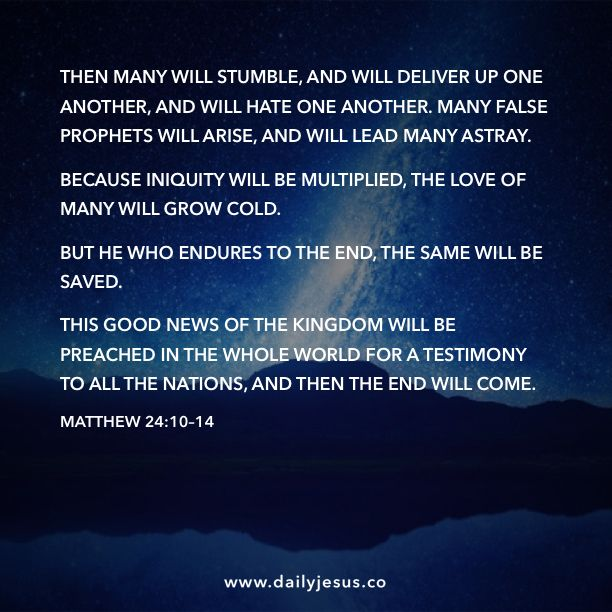 Matthew 24:10–14 Then many will stumble, and will deliver up