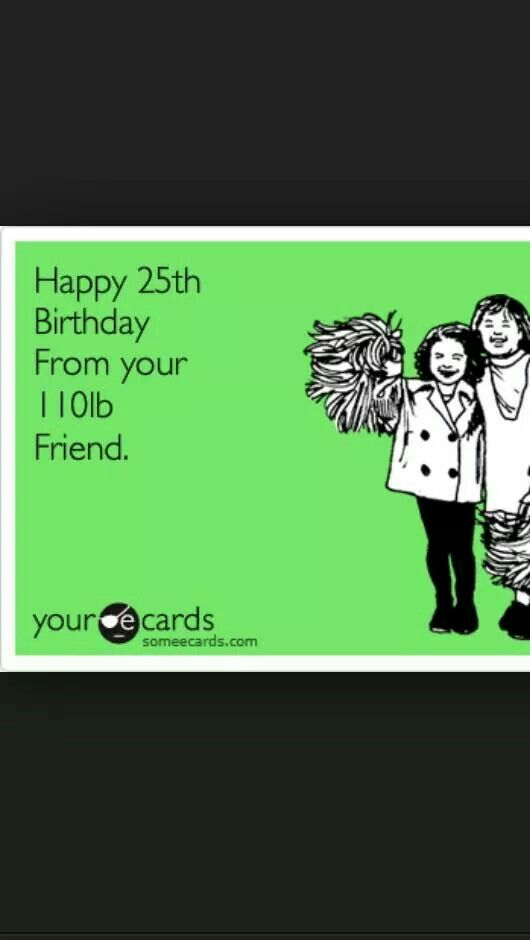Happy 25th Birthday From Your 110 Lb Friend Ecard Snarky Humor
