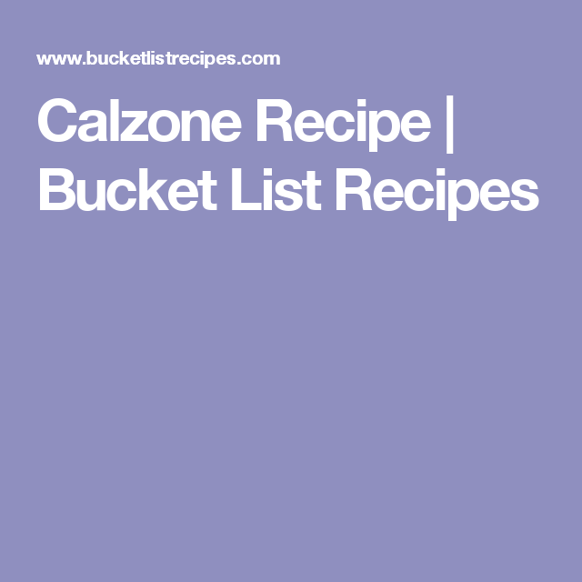 Calzone Recipe | Bucket List Recipes