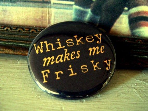 whiskey makes me frisky. Luke Bryan lyrics :)