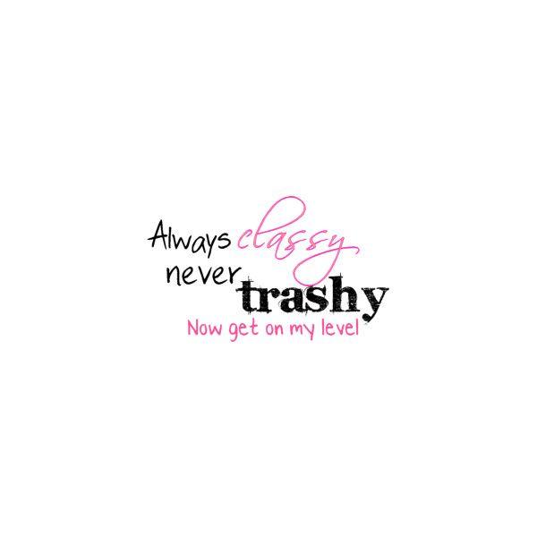 Always Classy Never Trashy Quote Graphic Liked On Polyvore Trashy Quotes Graphic Quotes Funny Quotes
