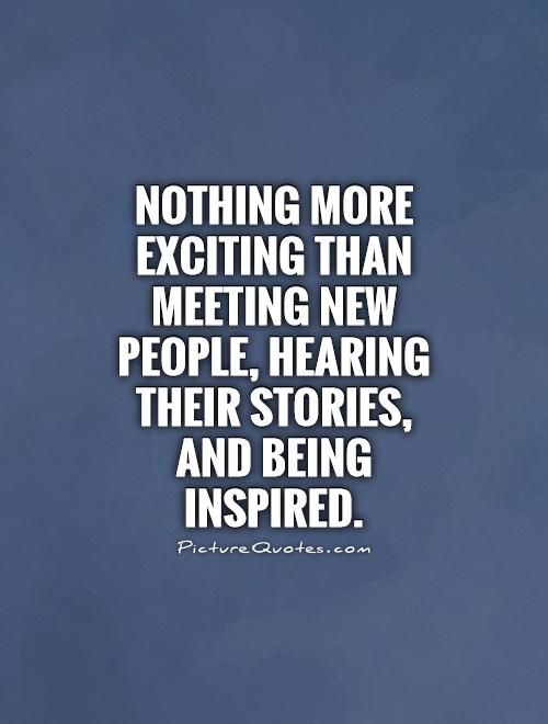 Meeting New People Quotes Nothing more exciting than meeting new people, hearing their  Meeting New People Quotes