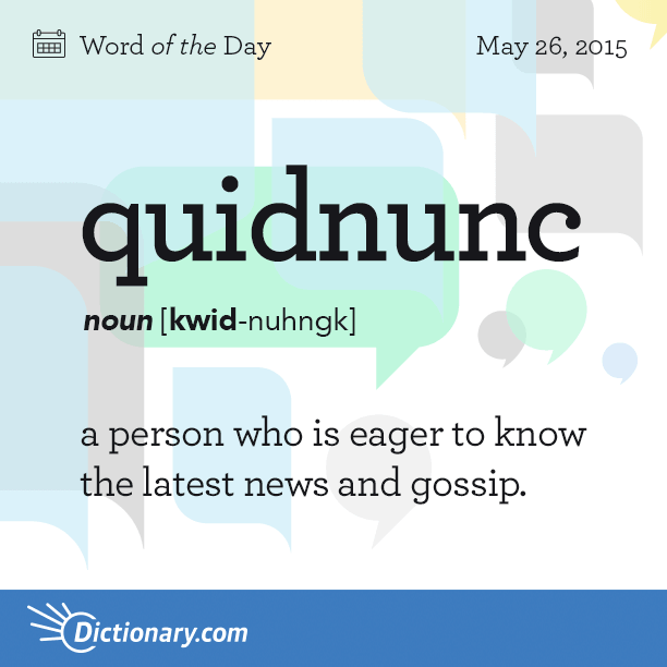 Dictionary Coms Word Of The Day Quidnunc A Person Who Is Eager To