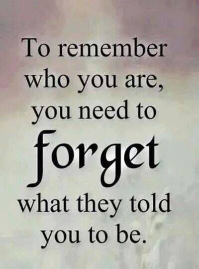 To Remember Who You Are You Need To Forget Who They Told You To Be