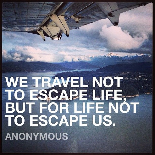 Escape Quotes: We Travel Not To Escape Life, But For Life Not To Escape