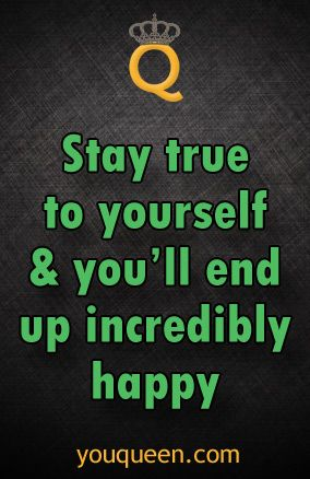 stay true to yourself & you'll end up incredibly happy #YouQueen #quote