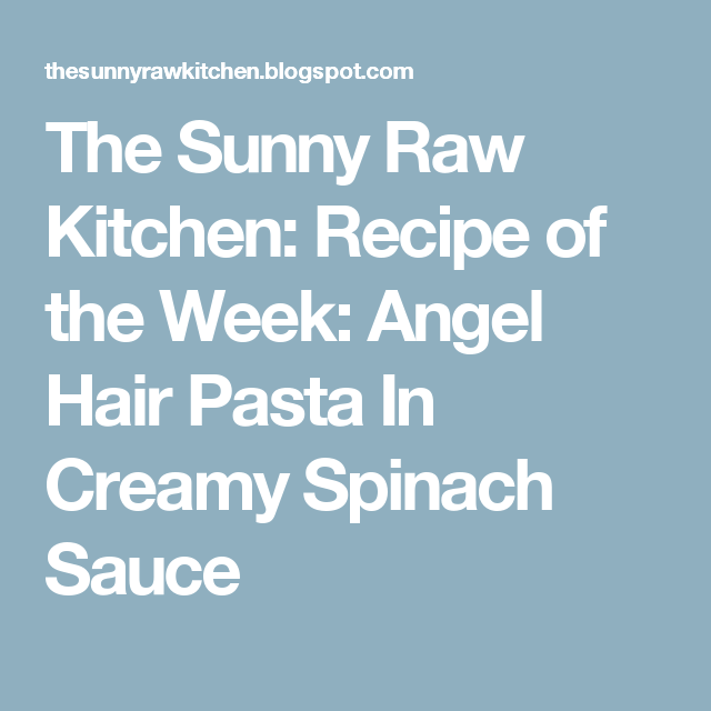 The Sunny Raw Kitchen: Recipe of the Week: Angel Hair Pasta In Creamy Spinach Sauce