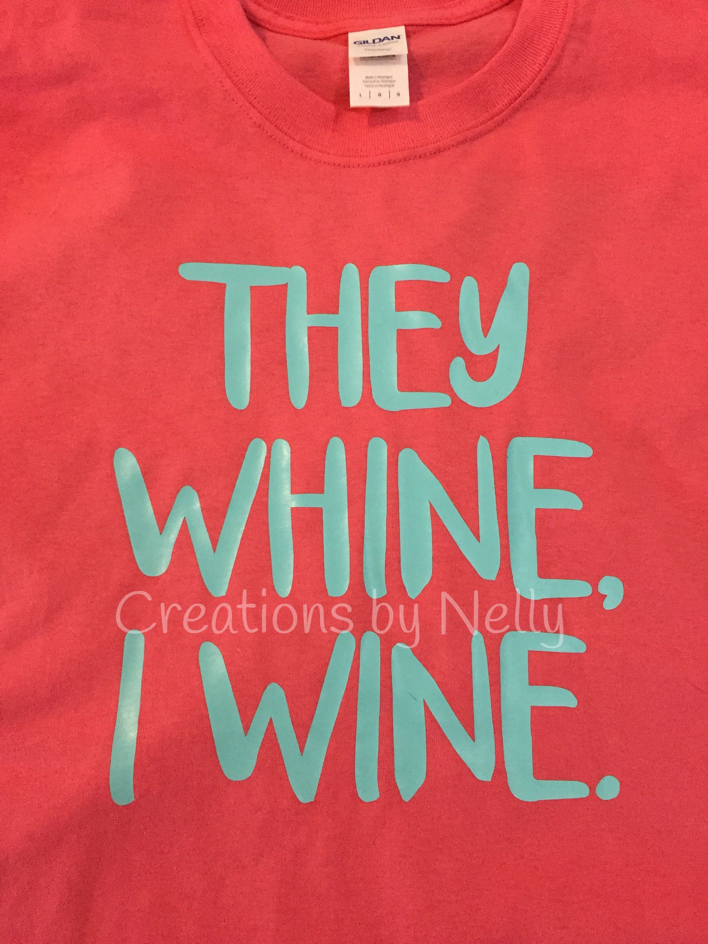 They Whine I Wine Custom Shirt Made By Me If Interested Please Email Me At Noelle311 Gmail Com Or Check Out My Facebook Pa Custom Shirts Custom Items Custom