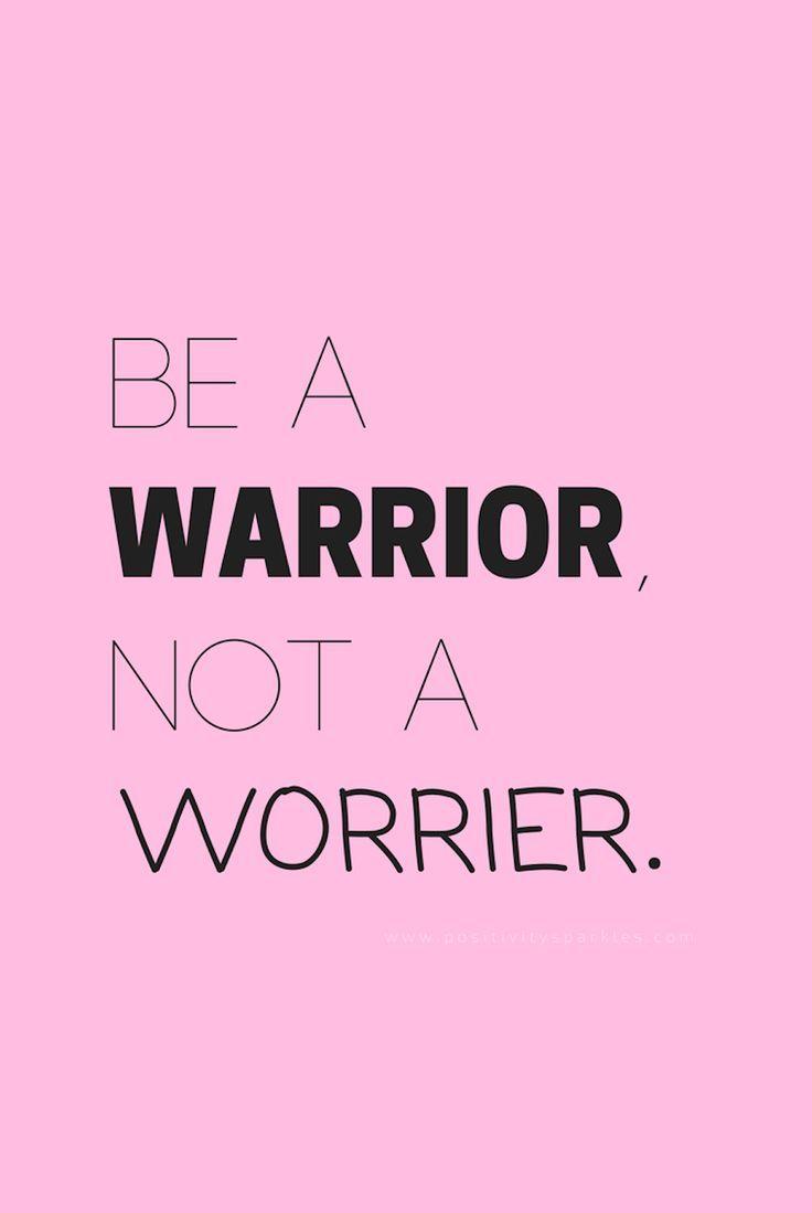 1001 spreuken Be a warrior, not a worrier.
